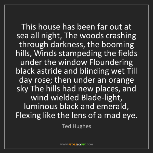 Ted Hughes: This house has been far out at sea all night, The woods...