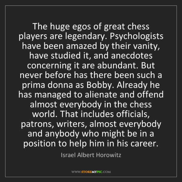 Israel Albert Horowitz: The huge egos of great chess players are legendary. Psychologists...