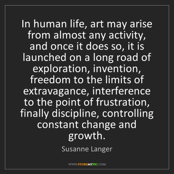 Susanne Langer: In human life, art may arise from almost any activity,...