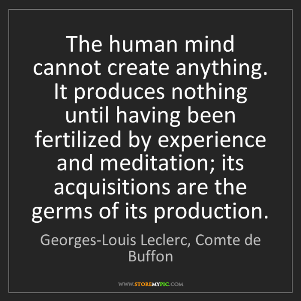 Georges-Louis Leclerc, Comte de Buffon: The human mind cannot create anything. It produces nothing..