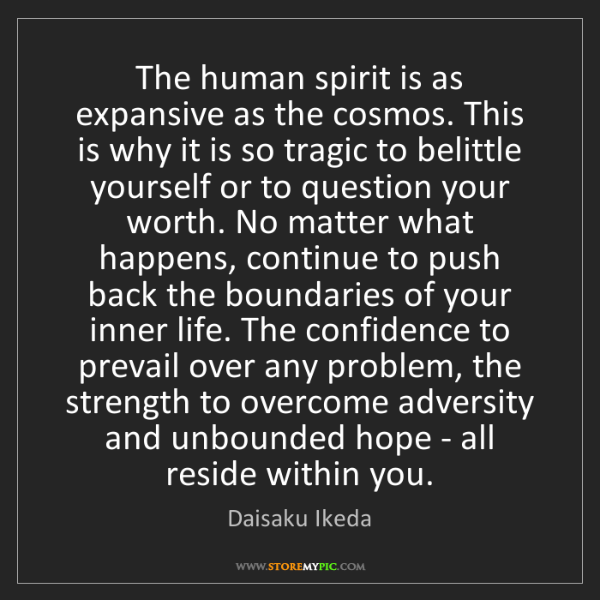 Daisaku Ikeda: The human spirit is as expansive as the cosmos. This...