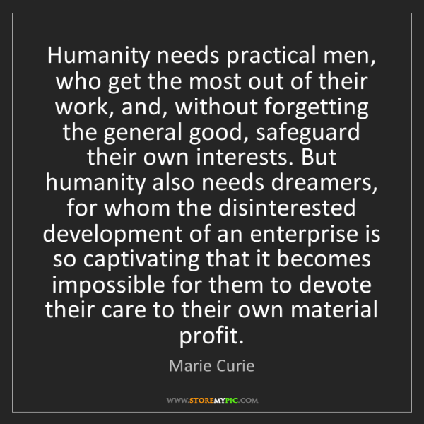 Marie Curie: Humanity needs practical men, who get the most out of...
