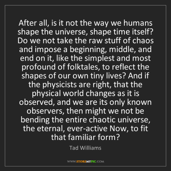 Tad Williams: After all, is it not the way we humans shape the universe,...