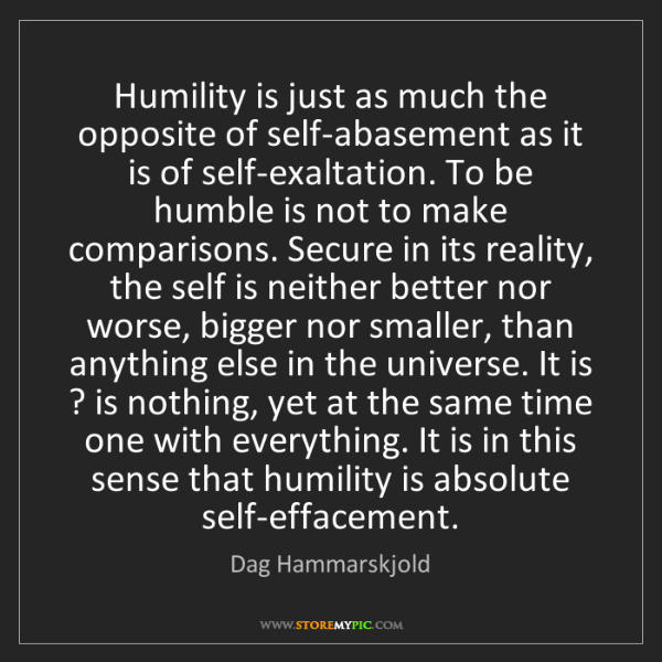 Dag Hammarskjold: Humility is just as much the opposite of self-abasement...