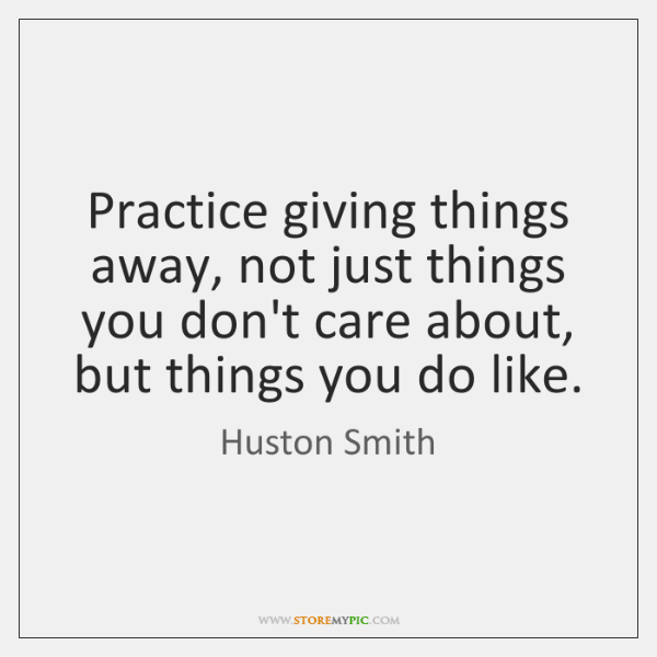 Practice giving things away, not just things you don't care about, but ...
