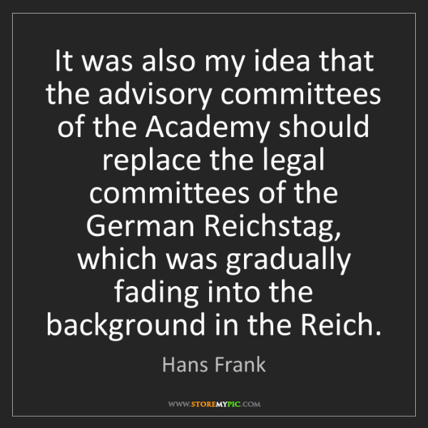 Hans Frank: It was also my idea that the advisory committees of the...