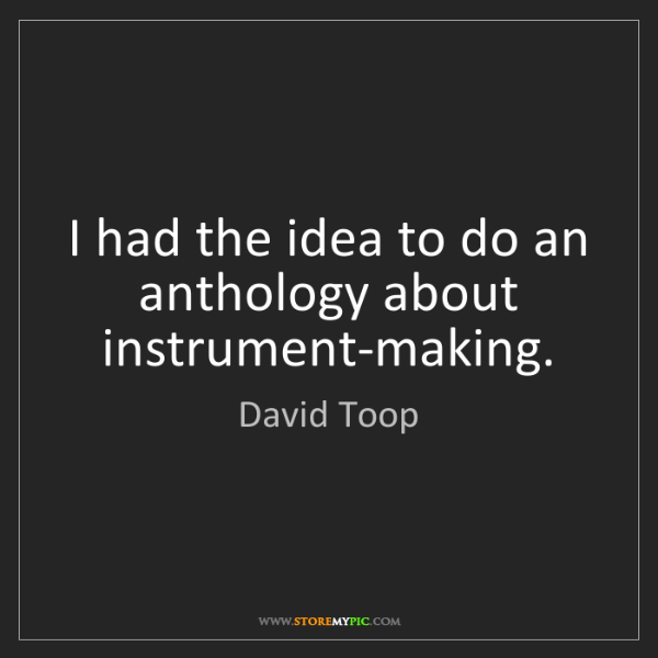 David Toop: I had the idea to do an anthology about instrument-making.