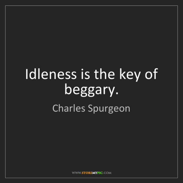 Charles Spurgeon: Idleness is the key of beggary.