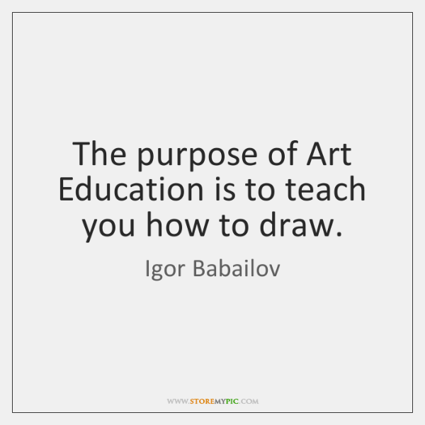 The purpose of Art Education is to teach you how to draw.