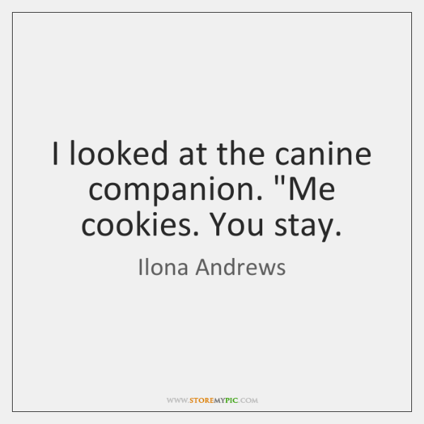 "I looked at the canine companion. ""Me cookies. You stay."