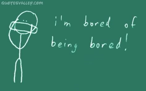 Im bored of being bored