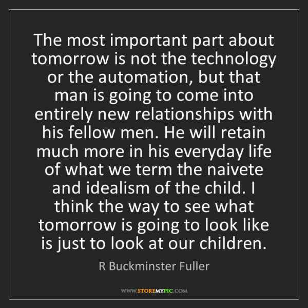 R Buckminster Fuller: The most important part about tomorrow is not the technology...