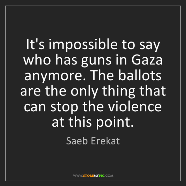 Saeb Erekat: It's impossible to say who has guns in Gaza anymore....