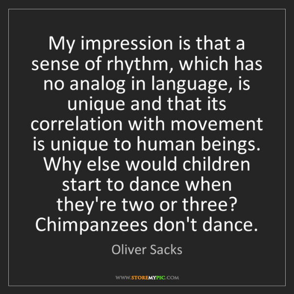 Oliver Sacks: My impression is that a sense of rhythm, which has no...