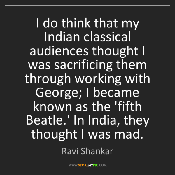 Ravi Shankar: I do think that my Indian classical audiences thought...