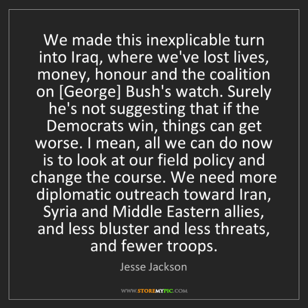 Jesse Jackson: We made this inexplicable turn into Iraq, where we've...