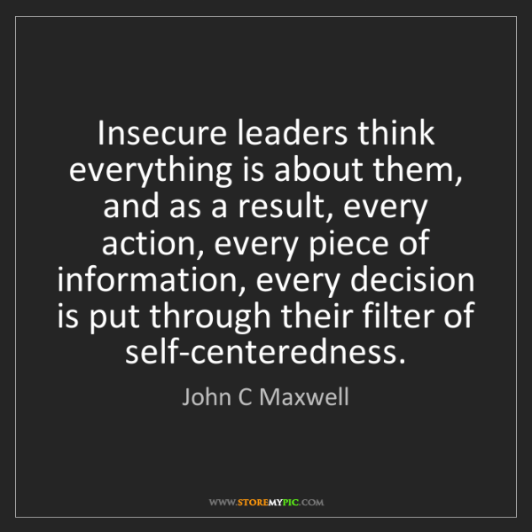 John C Maxwell: Insecure leaders think everything is about them, and...