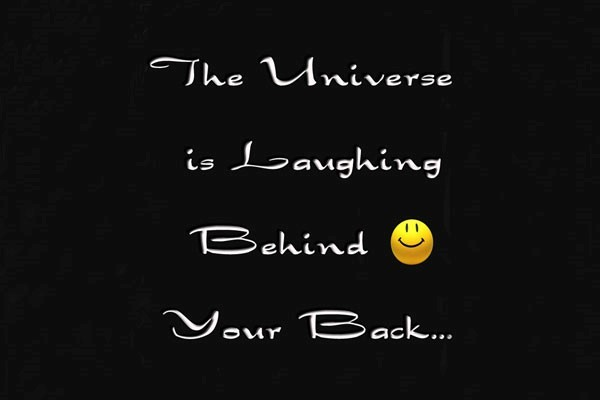 Thre universe is laughing behind your back
