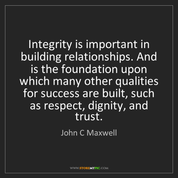 John C Maxwell: Integrity is important in building relationships. And...