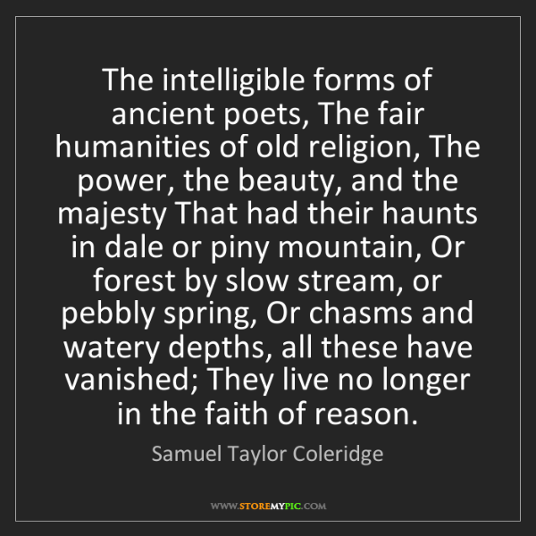 Samuel Taylor Coleridge: The intelligible forms of ancient poets, The fair humanities...