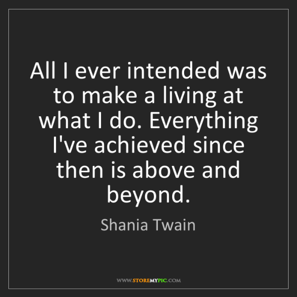 Shania Twain: All I ever intended was to make a living at what I do....