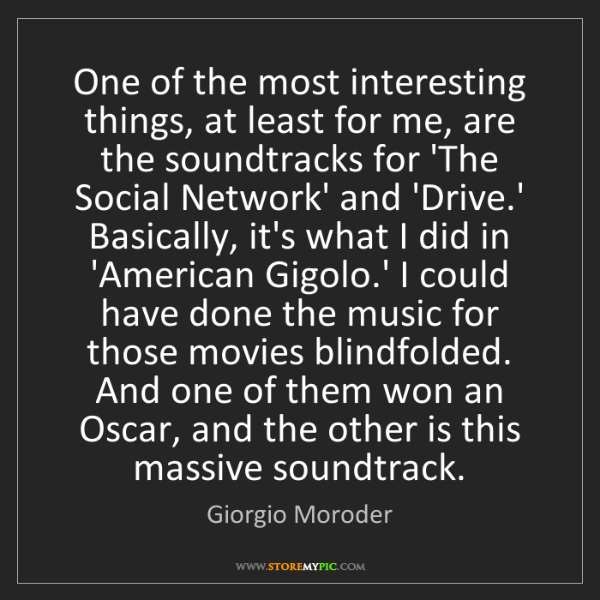 Giorgio Moroder: One of the most interesting things, at least for me,...