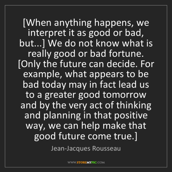 Jean-Jacques Rousseau: [When anything happens, we interpret it as good or bad,...
