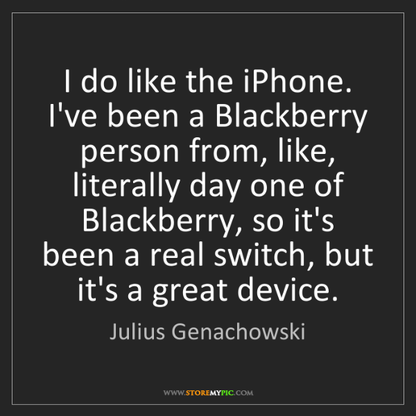 Julius Genachowski: I do like the iPhone. I've been a Blackberry person from,...