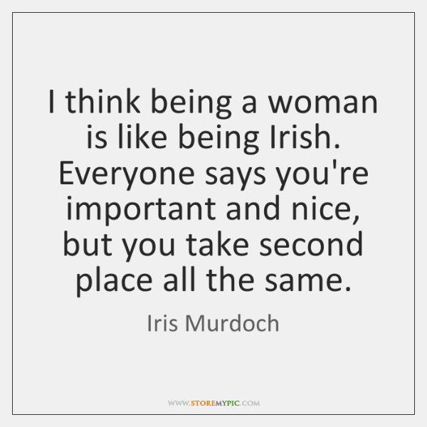 I think being a woman is like being Irish. Everyone says you're ...