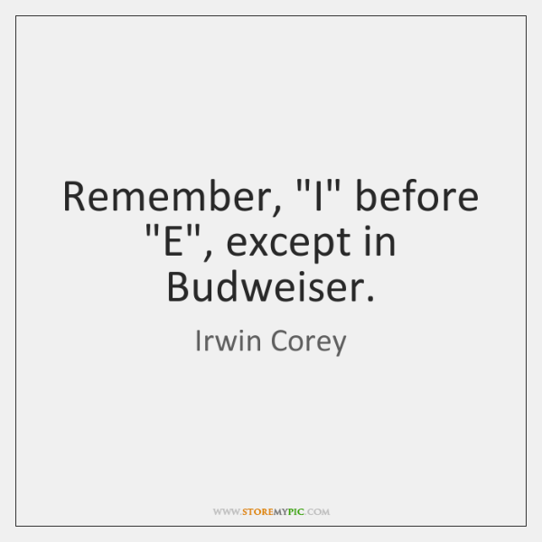"""Remember, """"I"""" before """"E"""", except in Budweiser."""