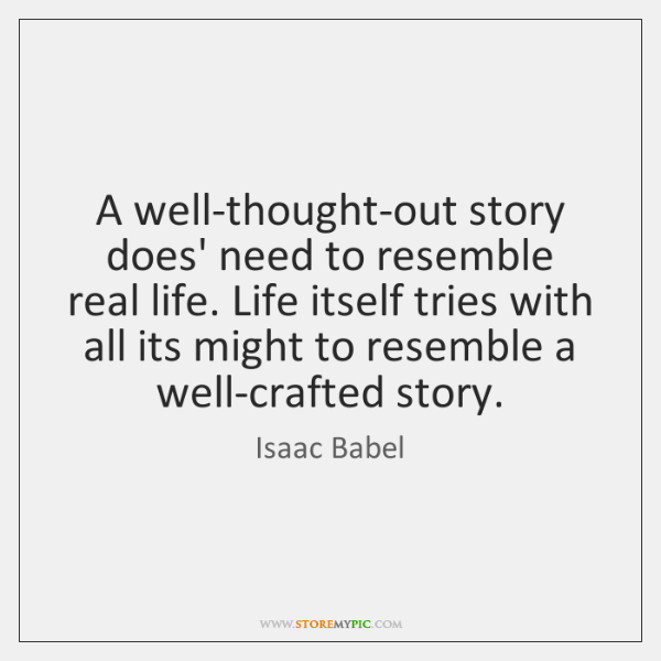A well-thought-out story does' need to resemble real life. Life itself tries ...