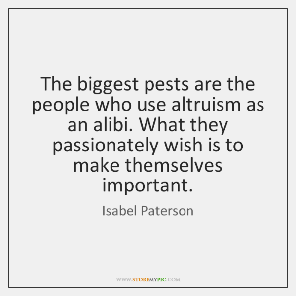 The biggest pests are the people who use altruism as an alibi. ...