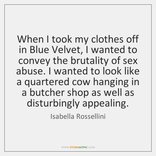 When I took my clothes off in Blue Velvet, I wanted to ...