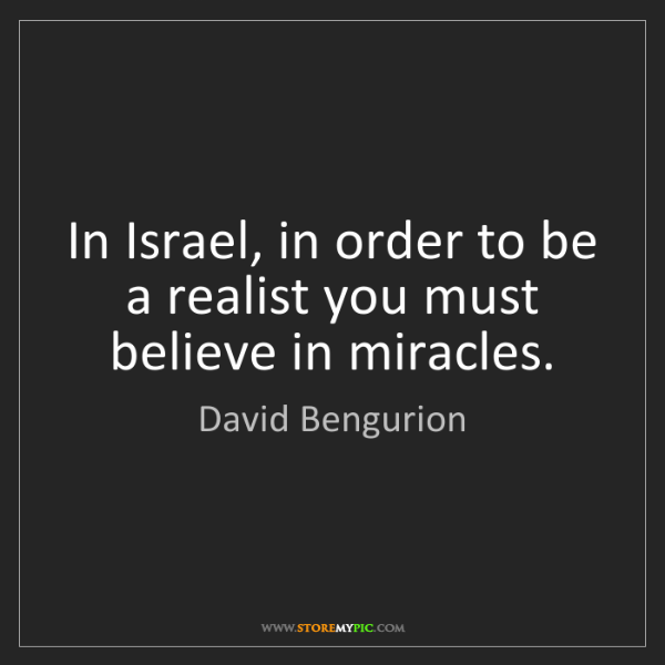 David Bengurion: In Israel, in order to be a realist you must believe...