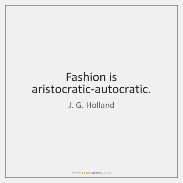 Fashion is aristocratic-autocratic.