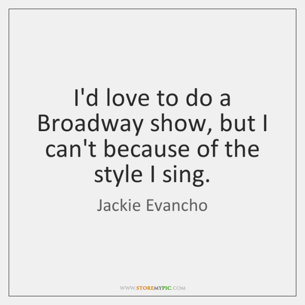 I'd love to do a Broadway show, but I can't because of ...