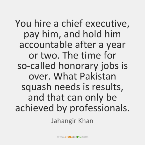 You hire a chief executive, pay him, and hold him accountable after ...