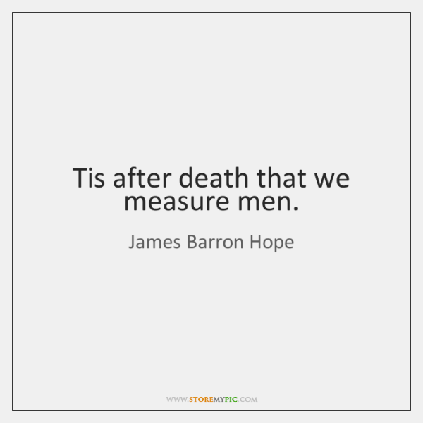 Tis after death that we measure men.