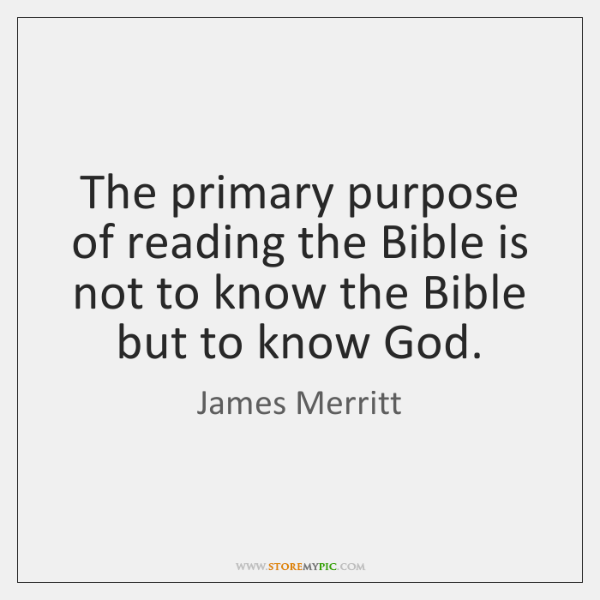 The primary purpose of reading the Bible is not to know the ...