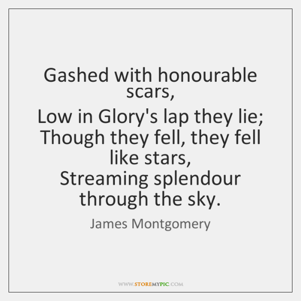 Gashed with honourable scars,   Low in Glory's lap they lie;   Though they ...