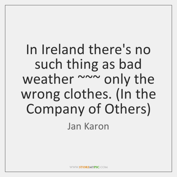 In Ireland there's no such thing as bad weather ~~~ only the wrong ...