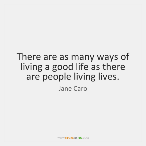 There are as many ways of living a good life as there ...