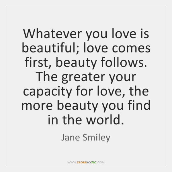 Whatever you love is beautiful; love comes first, beauty follows. The greater ...