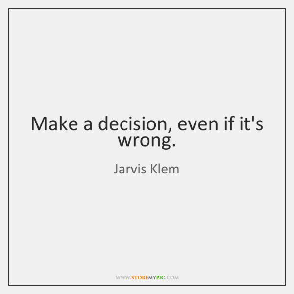 Make a decision, even if it's wrong.