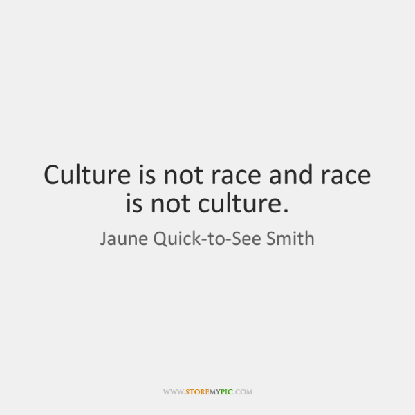 Culture is not race and race is not culture.