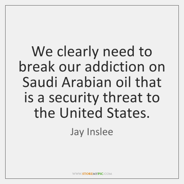 We clearly need to break our addiction on Saudi Arabian oil that ...