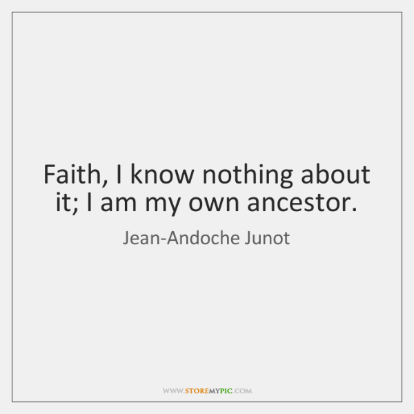 Faith, I know nothing about it; I am my own ancestor.