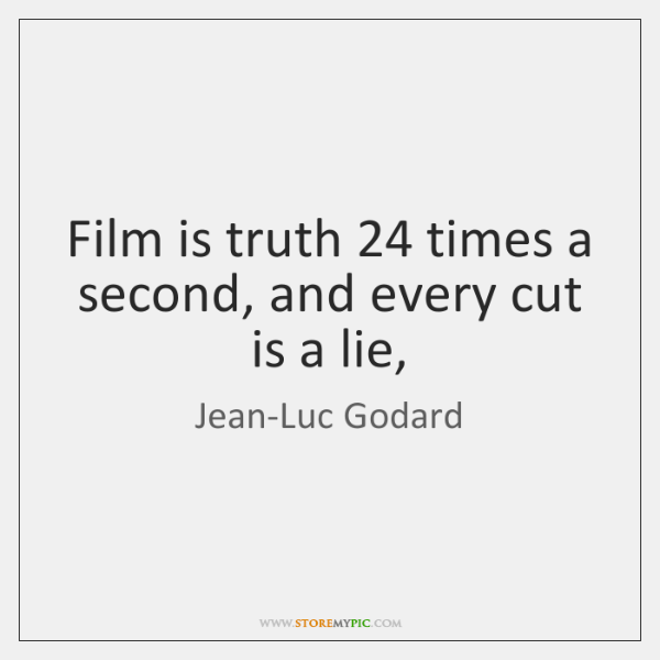 Film is truth 24 times a second, and every cut is a lie,
