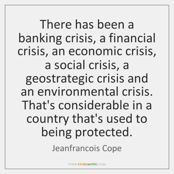 There has been a banking crisis, a financial crisis, an economic crisis, ...