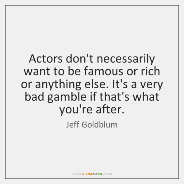 Actors don't necessarily want to be famous or rich or anything else. ...